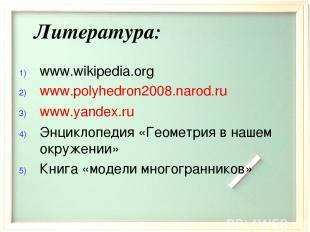 Литература: www.wikipedia.org www.polyhedron2008.narod.ru www.yandex.ru Энциклоп