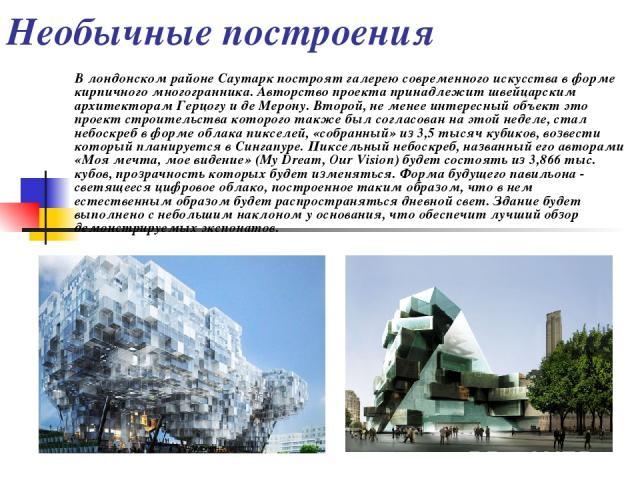 В лондонском районе Саутарк построят галерею современного искусства в форме кирпичного многогранника. Авторство проекта принадлежит швейцарским архитекторам Герцогу и де Мерону. Второй, не менее интересный объект это проект строительства которого та…