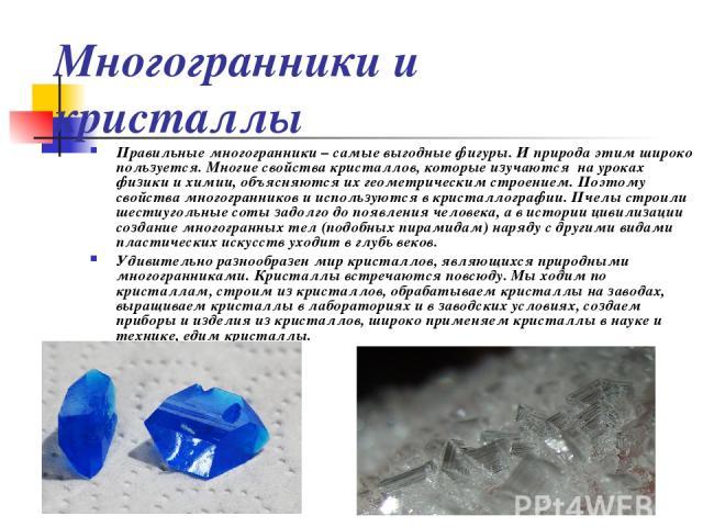 Многогранники и кристаллы Правильные многогранники – самые выгодные фигуры. И природа этим широко пользуется. Многие свойства кристаллов, которые изучаются на уроках физики и химии, объясняются их геометрическим строением. Поэтому свойства многогра…