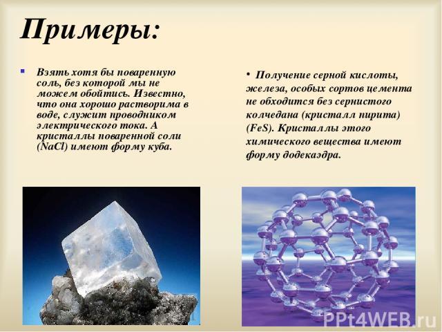 Примеры: Взять хотя бы поваренную соль, без которой мы не можем обойтись. Известно, что она хорошо растворима в воде, служит проводником электрического тока. А кристаллы поваренной соли (NaCl) имеют форму куба. Получение серной кислоты, железа, особ…