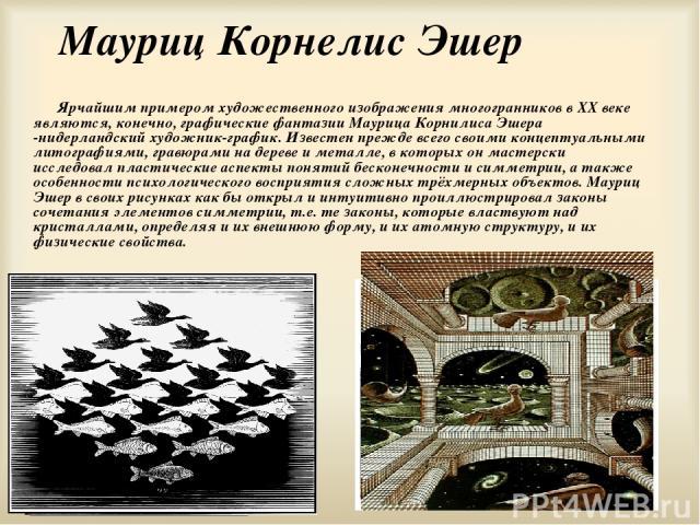 Мауриц Корнелис Эшер Ярчайшим примером художественного изображения многогранников в XX веке являются, конечно, графические фантазии Маурица Корнилиса Эшера -нидерландский художник-график. Известен прежде всего своими концептуальными литографиями, гр…