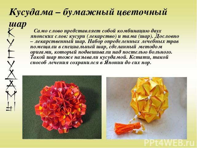 Кусудама – бумажный цветочный шар Само слово представляет собой комбинацию двух японских слов: кусури (лекарство) и тама (шар). Дословно – лекарственный шар. Набор определенных лечебных трав помещали в специальный шар, сделанный методом оригами, кот…