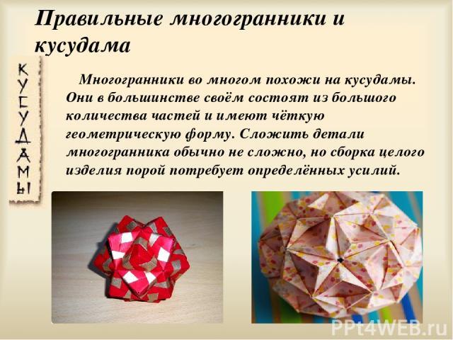 Правильные многогранники и кусудама Многогранники во многом похожи на кусудамы. Они в большинстве своём состоят из большого количества частей и имеют чёткую геометрическую форму. Сложить детали многогранника обычно не сложно, но сборка целого издели…