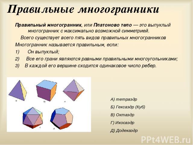 Правильные многогранники Правильный многогранник, или Платоново тело — это выпуклый многогранник с максимально возможной симметрией. Всего существует всего пять видов правильных многогранников Многогранник называется правильным, если: 1) Он выпуклый…