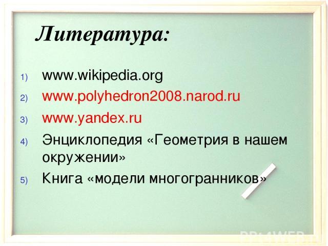 Литература: www.wikipedia.org www.polyhedron2008.narod.ru www.yandex.ru Энциклопедия «Геометрия в нашем окружении» Книга «модели многогранников»