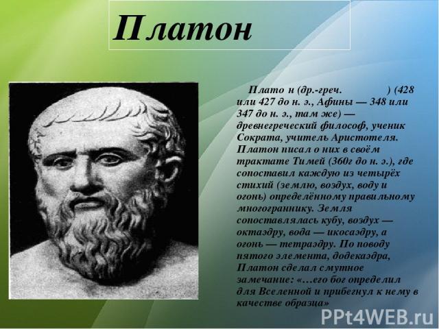 Платон Плато н (др.-греч. Πλάτων) (428 или 427 до н. э., Афины — 348 или 347 до н. э., там же)— древнегреческий философ, ученик Сократа, учитель Аристотеля. Платон писал о них в своём трактате Тимей (360г дон.э.), где сопоставил каждую из четырёх…