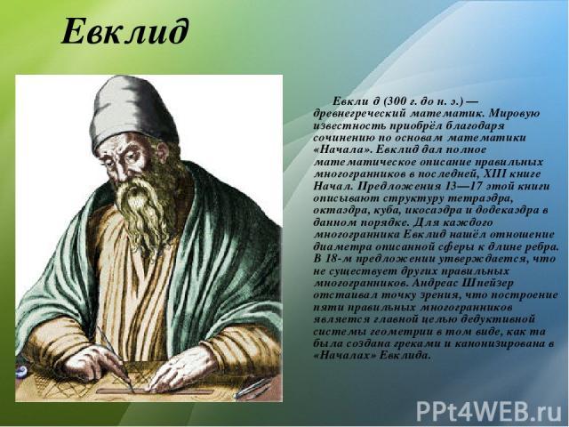 Евклид Евкли д (300г. дон.э.)— древнегреческий математик. Мировую известность приобрёл благодаря сочинению по основам математики «Начала». Евклид дал полное математическое описание правильных многогранников в последней, XIII книге Начал. Предлож…