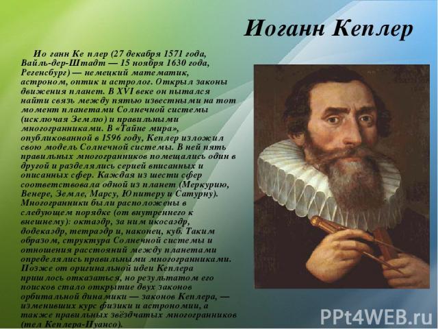 Иоганн Кеплер Ио ганн Ке плер (27 декабря 1571 года, Вайль-дер-Штадт— 15 ноября 1630 года, Регенсбург)— немецкий математик, астроном, оптик и астролог. Открыл законы движения планет. В XVI веке он пытался найти связь между пятью известными на тот …