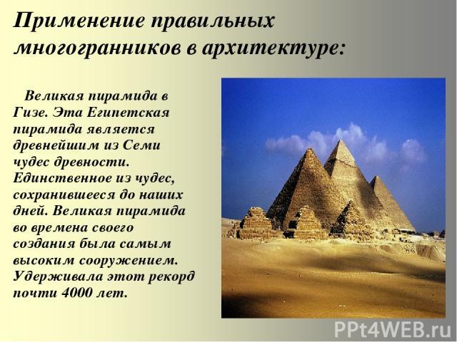 Применение правильных многогранников в архитектуре: Великая пирамида в Гизе. Эта Египетская пирамида является древнейшим из Семи чудес древности. Единственное из чудес, сохранившееся до наших дней. Великая пирамида во времена своего создания была са…