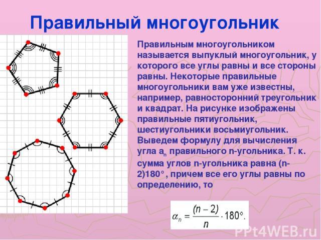 Правильным многоугольником называется выпуклый многоугольник, у которого все углы равны и все стороны равны. Некоторые правильные многоугольники вам уже известны, например, равносторонний треугольник и квадрат. На рисунке изображены правильные пятиу…