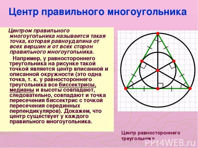Центр правильного многоугольника Центром правильного многоугольника называется такая точка, которая равноудалена от всех вершин и от всех сторон правильного многоугольника. Например, у равностороннего треугольника на рисунке такой точкой является це…