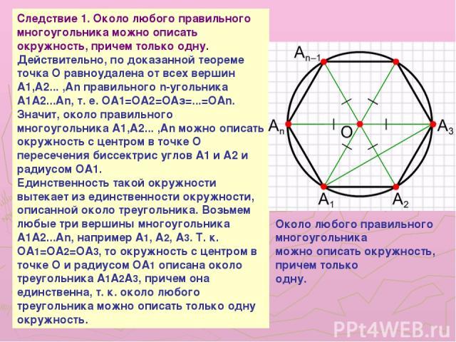 Следствие 1. Около любого правильного многоугольника можно описать окружность, причем только одну. Действительно, по доказанной теореме точка О равноудалена от всех вершин A1,A2... ,An правильного n-угольника A1A2...An, т. е. ОА1=ОА2=ОАз=...=ОАn. Зн…