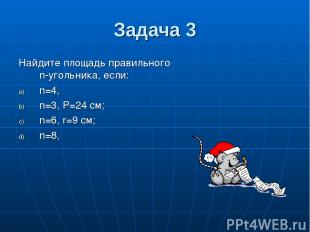 Задача 3 Найдите площадь правильного n-угольника, если: n=4, n=3, P=24 см; n=6,