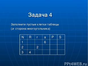 Заполните пустые клетки таблицы (a- сторона многоугольника) Задача 4 N R r a P S