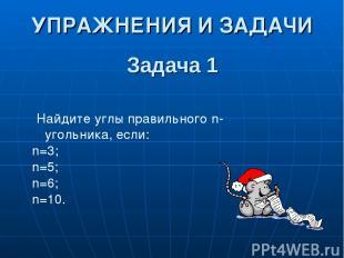 Задача 1 Найдите углы правильного n-угольника, если: n=3; n=5; n=6; n=10. УПРАЖН