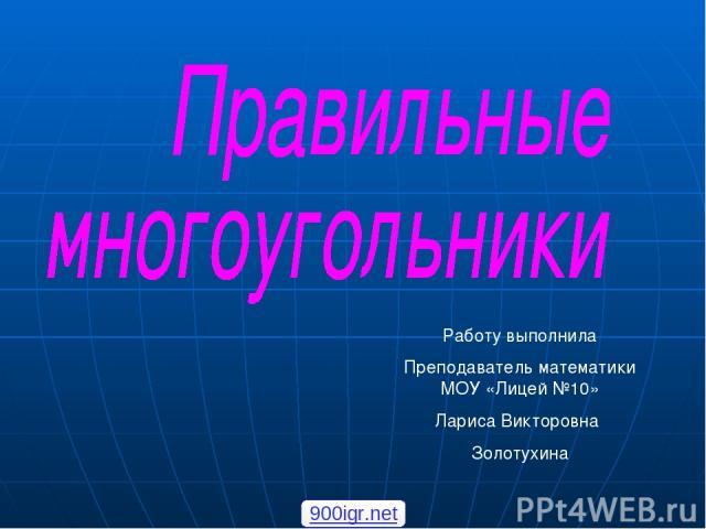 Работу выполнила Преподаватель математики МОУ «Лицей №10» Лариса Викторовна Золотухина 900igr.net