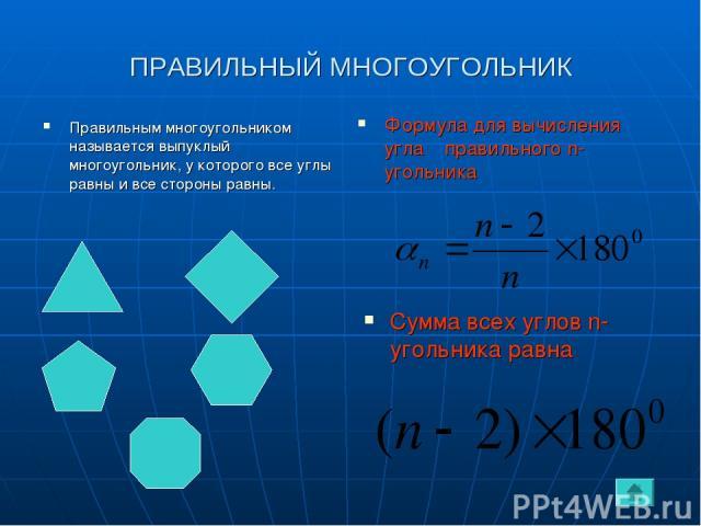 ПРАВИЛЬНЫЙ МНОГОУГОЛЬНИК Правильным многоугольником называется выпуклый многоугольник, у которого все углы равны и все стороны равны. Формула для вычисления угла β правильного n-угольника Сумма всех углов n-угольника равна