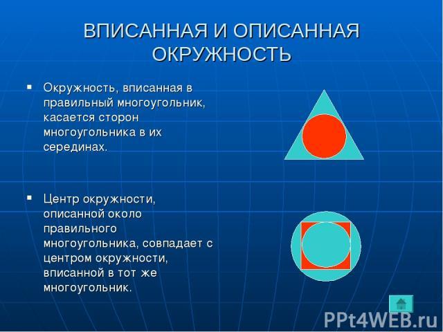 ВПИСАННАЯ И ОПИСАННАЯ ОКРУЖНОСТЬ Окружность, вписанная в правильный многоугольник, касается сторон многоугольника в их серединах. Центр окружности, описанной около правильного многоугольника, совпадает с центром окружности, вписанной в тот же многоу…