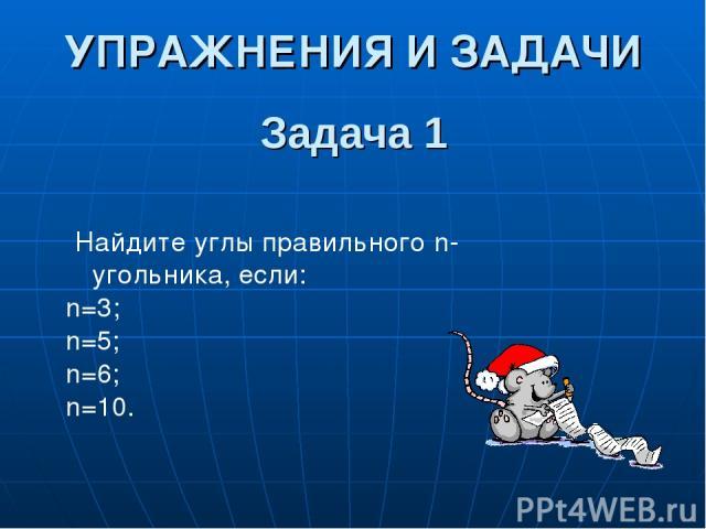 Задача 1 Найдите углы правильного n-угольника, если: n=3; n=5; n=6; n=10. УПРАЖНЕНИЯ И ЗАДАЧИ