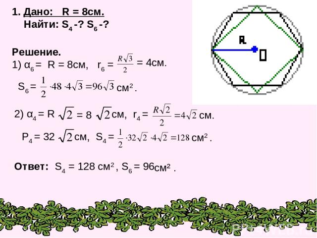 1. Дано: R = 8см. Найти: S4 -? S6 -? Решение. 1) α6 = R = 8см, r6 = = 4см. см2 . P4 = 32 см, S4 = Ответ: S4 = 128 см2 , S6 = 96 см2 . S6 = 2) α4 = R = 8 см, r4 = см. см² .