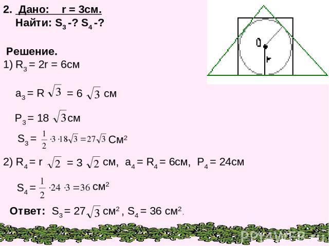 2. Дано: r = 3см. Найти: S3 -? S4 -? Решение. R3 = 2r = 6см a3 = R P3 = 18 см S3 = См2 S4 = см2 = 6 см 2) R4 = r = 3 см, a4 = R4 = 6см, P4 = 24см Ответ: S3 = 27 см2 , S4 = 36 см2 .
