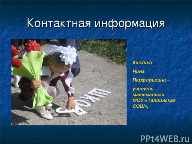 Контактная информация Кискина Нина Парфирьевна – учитель математики МОУ «Талдинская СОШ»,