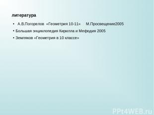 литература А.В.Погорелов «Геометрия 10-11» М.Просвещение2005 Большая энциклопеди