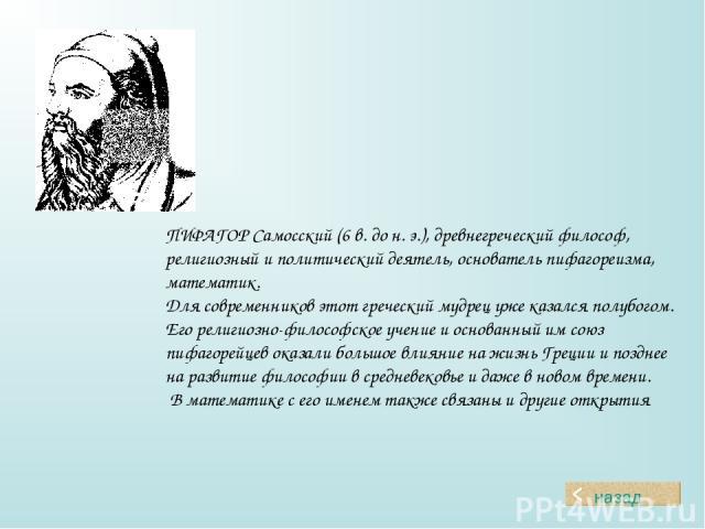 ПИФАГОР Самосский (6 в. до н. э.), древнегреческий философ, религиозный и политический деятель, основатель пифагореизма, математик. Для современников этот греческий мудрец уже казался полубогом. Его религиозно-философское учение и основанный им союз…