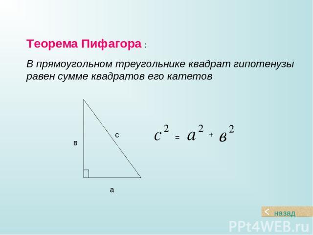 Теорема Пифагора : В прямоугольном треугольнике квадрат гипотенузы равен сумме квадратов его катетов а в с назад = +