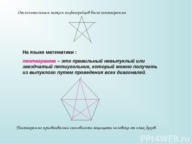 Отличительным знаком пифагорейцев была пентаграмма На языке математики : пентаграмма – это правильный невыпуклый или звездчатый пятиугольник, который можно получить из выпуклого путем проведения всех диагоналей. Пентаграмме присваивалась способность…