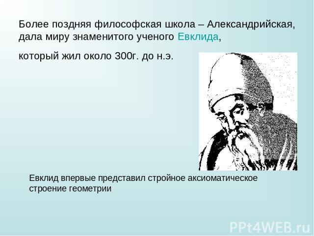 Более поздняя философская школа – Александрийская, дала миру знаменитого ученого Евклида, который жил около 300г. до н.э. Евклид впервые представил стройное аксиоматическое строение геометрии