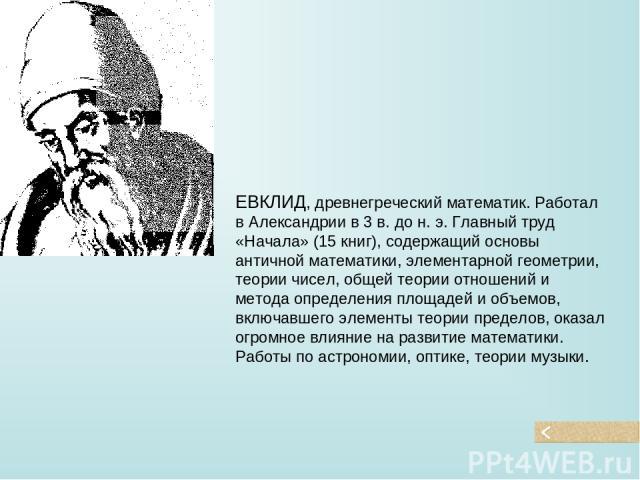 ЕВКЛИД, древнегреческий математик. Работал в Александрии в 3 в. до н. э. Главный труд «Начала» (15 книг), содержащий основы античной математики, элементарной геометрии, теории чисел, общей теории отношений и метода определения площадей и объемов, вк…