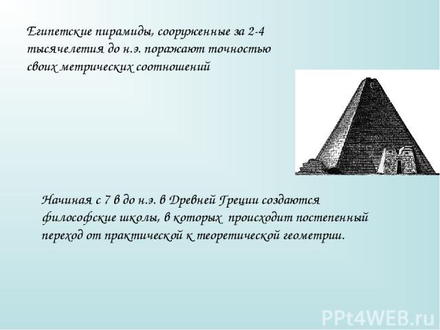 Египетские пирамиды, сооруженные за 2-4 тысячелетия до н.э. поражают точностью своих метрических соотношений Начиная с 7 в до н.э. в Древней Греции создаются философские школы, в которых происходит постепенный переход от практической к теоретической…