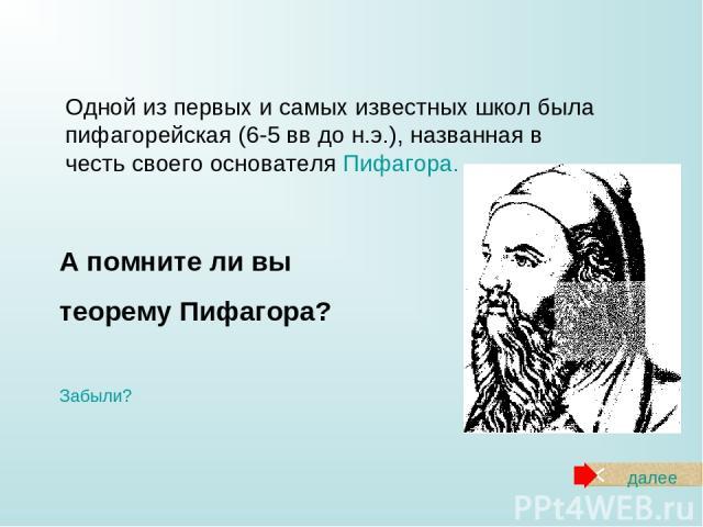 Одной из первых и самых известных школ была пифагорейская (6-5 вв до н.э.), названная в честь своего основателя Пифагора. А помните ли вы теорему Пифагора? Забыли? далее