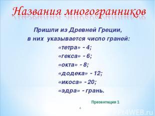 * Пришли из Древней Греции, в них указывается число граней: «тетра» 4; «гекса» 6