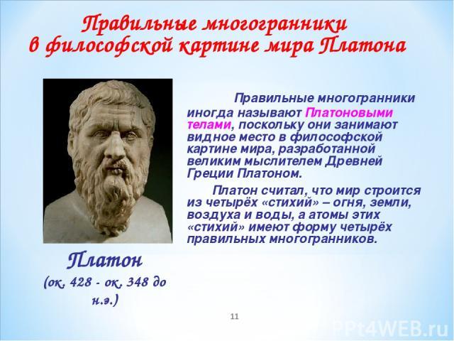 * Правильные многогранники иногда называют Платоновыми телами, поскольку они занимают видное место в философской картине мира, разработанной великим мыслителем Древней Греции Платоном. Платон считал, что мир строится из четырёх «стихий» – огня, земл…