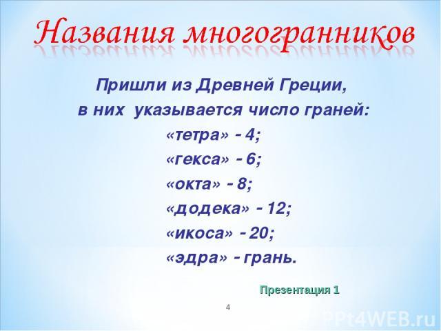 * Пришли из Древней Греции, в них указывается число граней: «тетра» 4; «гекса» 6; «окта» 8; «додека» 12; «икоса» 20; «эдра» грань. Презентация 1