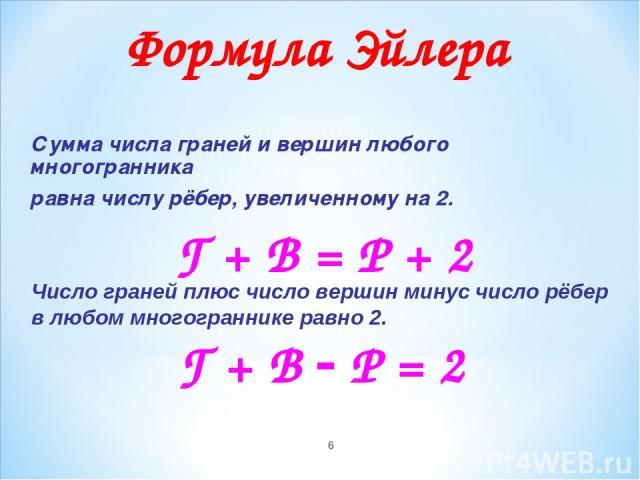 * Сумма числа граней и вершин любого многогранника равна числу рёбер, увеличенному на 2. Г + В = Р + 2 Формула Эйлера Число граней плюс число вершин минус число рёбер в любом многограннике равно 2. Г + В Р = 2