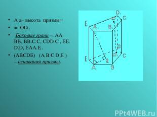 А а– высота призмы= = ОО . Боковые грани –. AA BB, BB C C, CDD C , EE D D, EAA E