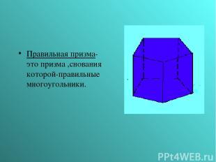 Правильная призма- это призма ,снования которой-правильные многоугольники.