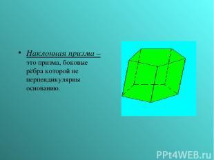 Наклонная призма – это призма, боковые рёбра которой не перпендикулярны основани