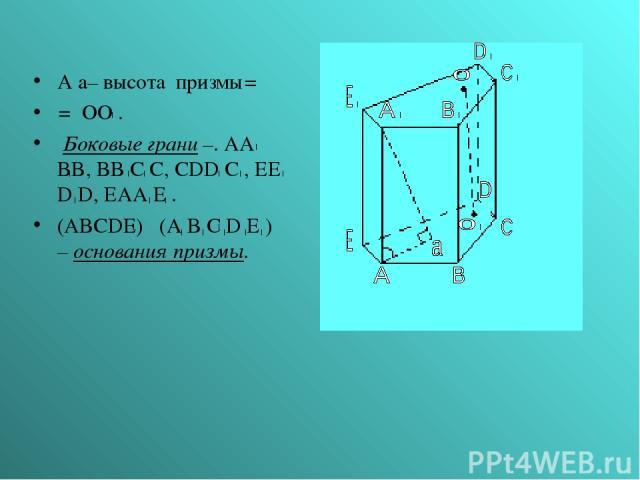 А а– высота призмы= = ОО . Боковые грани –. AA BB, BB C C, CDD C , EE D D, EAA E . (ABCDE) (A B C D E ) – основания призмы.