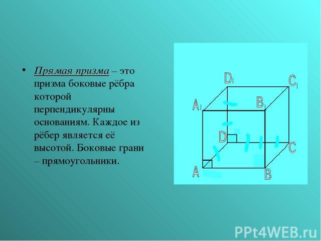 Прямая призма – это призма боковые рёбра которой перпендикулярны основаниям. Каждое из рёбер является её высотой. Боковые грани – прямоугольники.