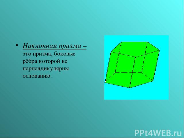 Наклонная призма – это призма, боковые рёбра которой не перпендикулярны основанию.