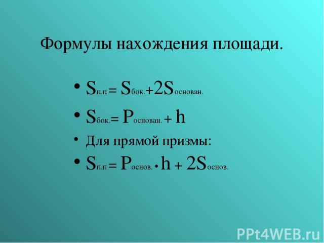 Формулы нахождения площади. Sп.п = Sбок.+2Sоснован. Sбок.= Pоснован. + h Для прямой призмы: Sп.п = Pоснов. • h + 2Sоснов.