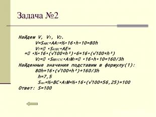Задача №2 Найдем V, V1, V2. V=SABC•AA1=½•16•h•10=80h V1=⅓•SA1BC•AE= =⅓•½•16•(√10