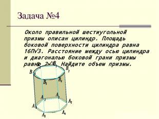 Задача №4 Около правильной шестиугольной призмы описан цилиндр. Площадь боковой