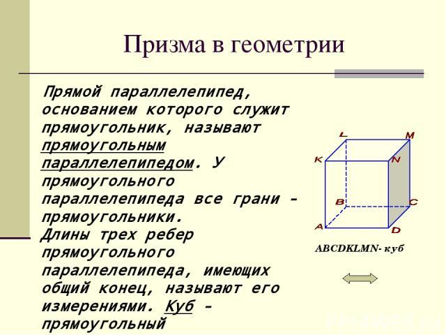 Призма в геометрии Прямой параллелепипед, основанием которого служит прямоугольник, называют прямоугольным параллелепипедом. У прямоугольного параллелепипеда все грани - прямоугольники. Длины трех ребер прямоугольного параллелепипеда, имеющих общий …