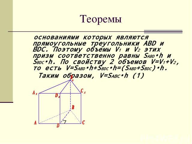 Теоремы основаниями которых являются прямоугольные треугольники ABD и BDC. Поэтому объемы V1 и V2 этих призм соответственно равны SABD•h и SBDC•h. По свойству 2 объемов V=V1+V2, то есть V=SABD•h+SBDC•h=(SABD+SBDC)•h. Таким образом, V=SABC•h (1)