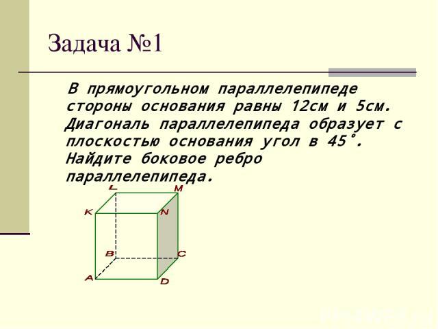 Задача №1 В прямоугольном параллелепипеде стороны основания равны 12см и 5см. Диагональ параллелепипеда образует с плоскостью основания угол в 45˚. Найдите боковое ребро параллелепипеда.